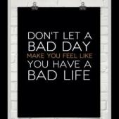 Don't Let A Bad Day Make You Think You Have A Bad Life